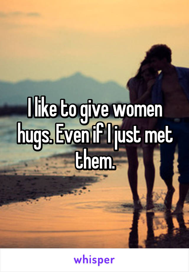 I like to give women hugs. Even if I just met them.