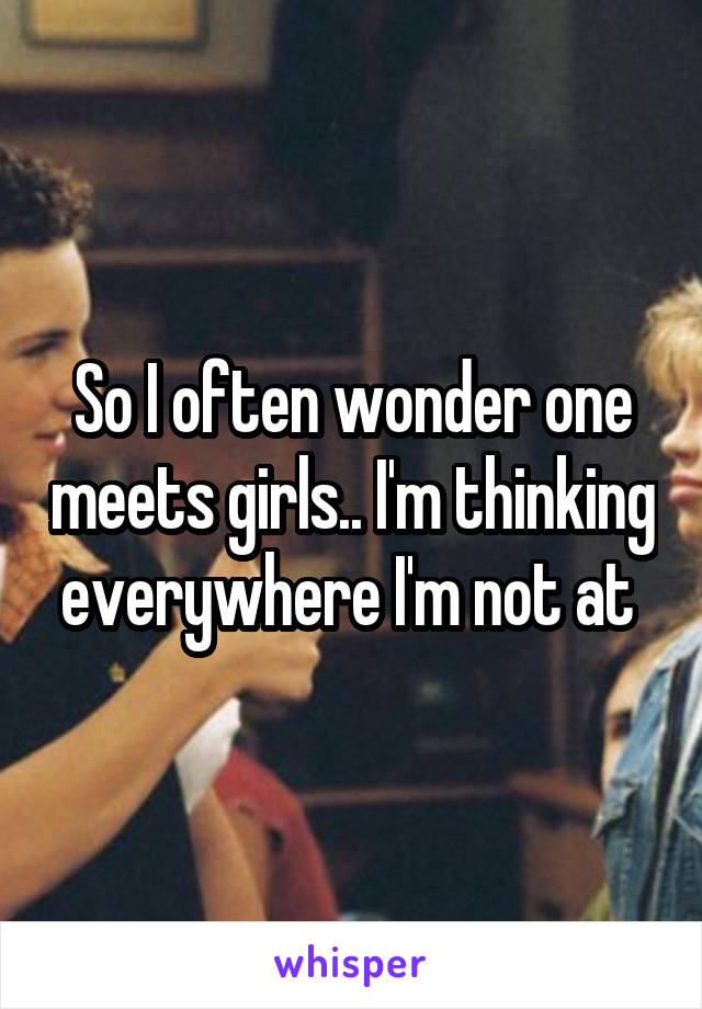 So I often wonder one meets girls.. I'm thinking everywhere I'm not at