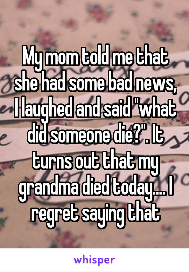"My mom told me that she had some bad news, I laughed and said ""what did someone die?"". It turns out that my grandma died today.... I regret saying that"