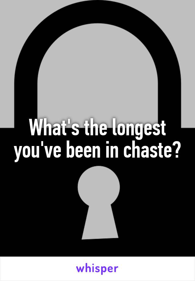 What's the longest you've been in chaste?