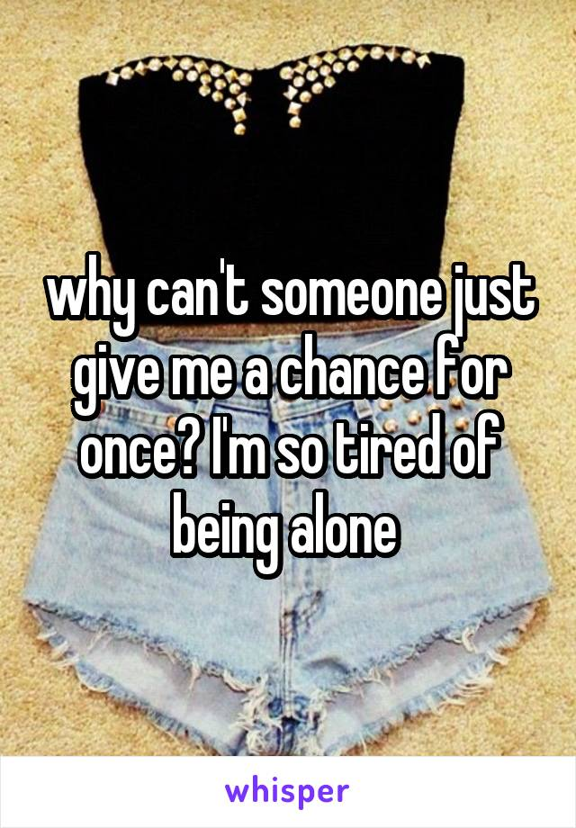 why can't someone just give me a chance for once? I'm so tired of being alone
