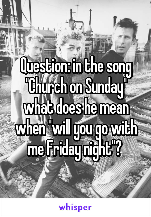 "Question: in the song ""Church on Sunday"" what does he mean when ""will you go with me Friday night""?"