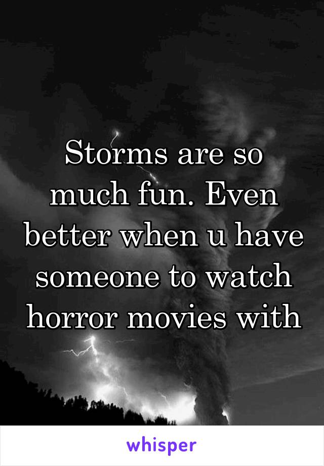Storms are so much fun. Even better when u have someone to watch horror movies with