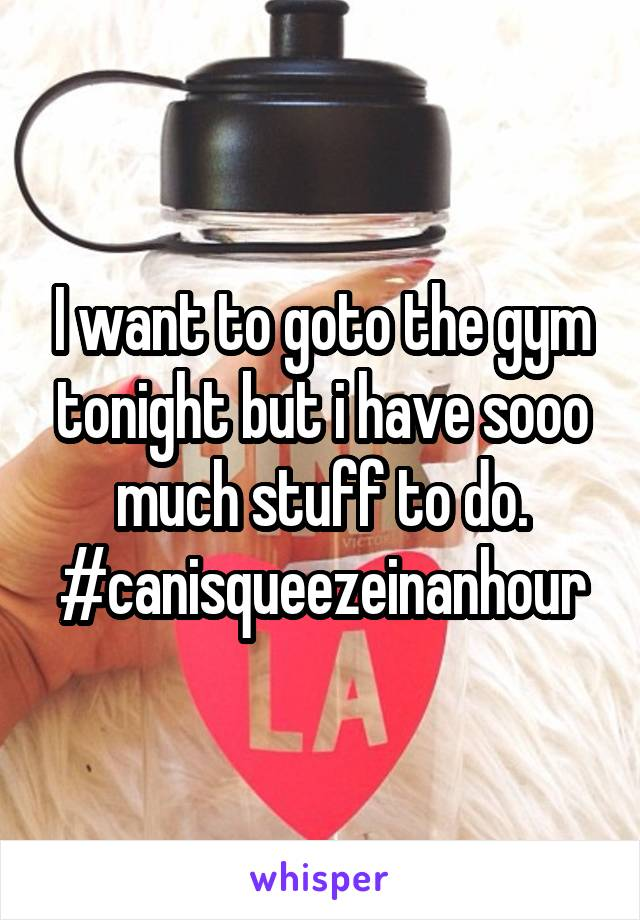 I want to goto the gym tonight but i have sooo much stuff to do. #canisqueezeinanhour