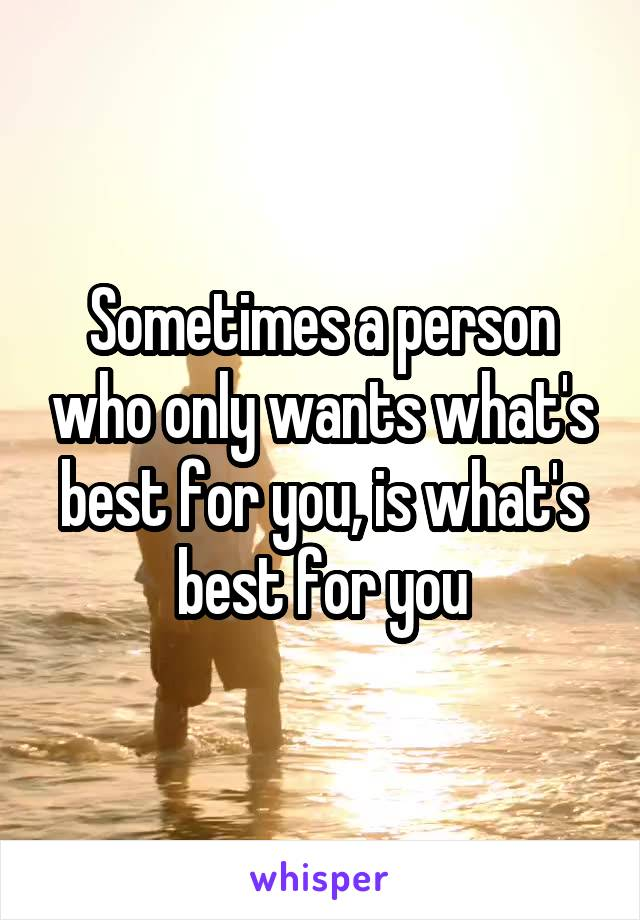 Sometimes a person who only wants what's best for you, is what's best for you