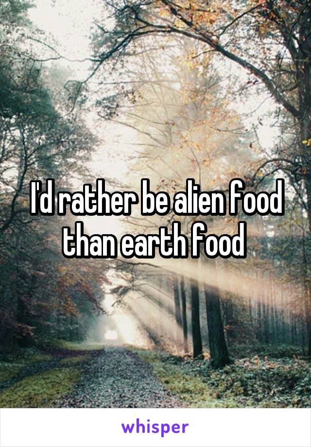 I'd rather be alien food than earth food