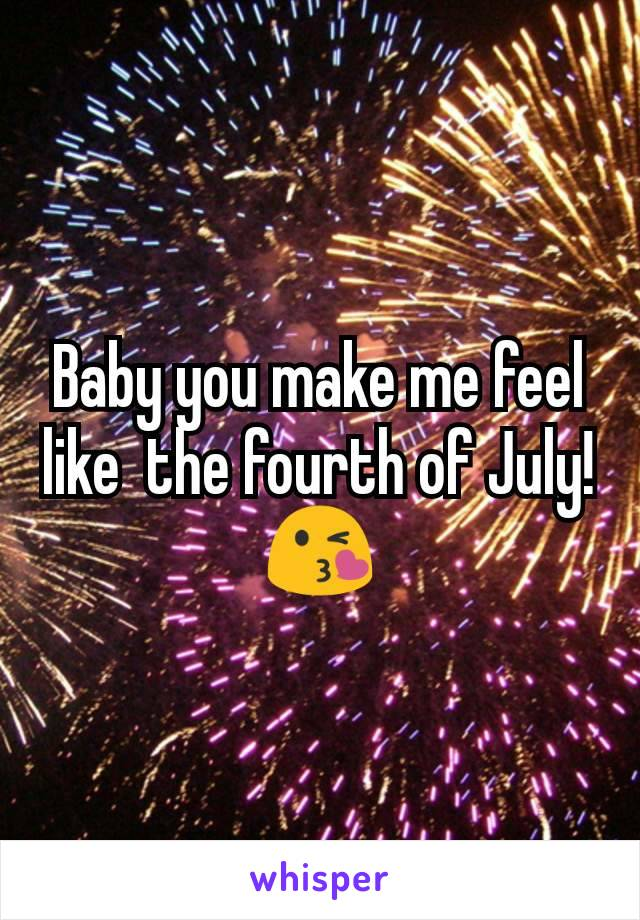 Baby you make me feel like  the fourth of July!😘