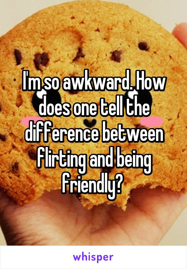I'm so awkward. How does one tell the difference between flirting and being friendly?