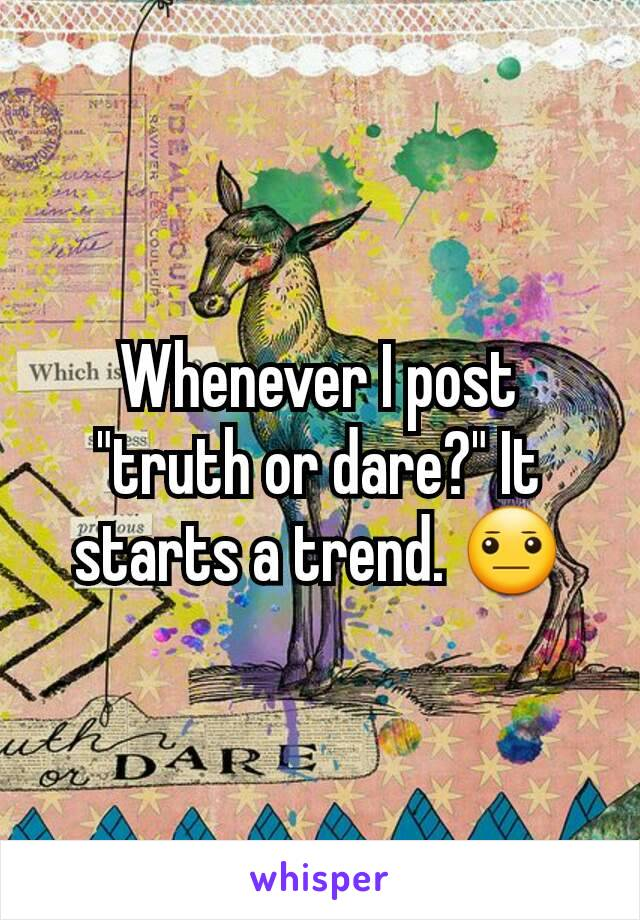 """Whenever I post """"truth or dare?"""" It starts a trend. 😐"""