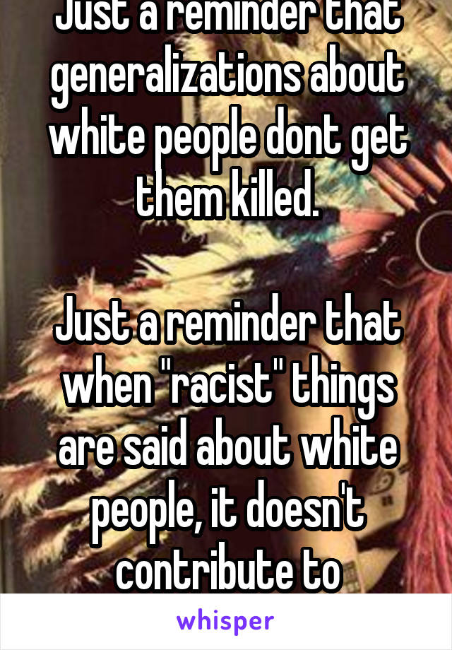 "Just a reminder that generalizations about white people dont get them killed.  Just a reminder that when ""racist"" things are said about white people, it doesn't contribute to institutionalize racism."