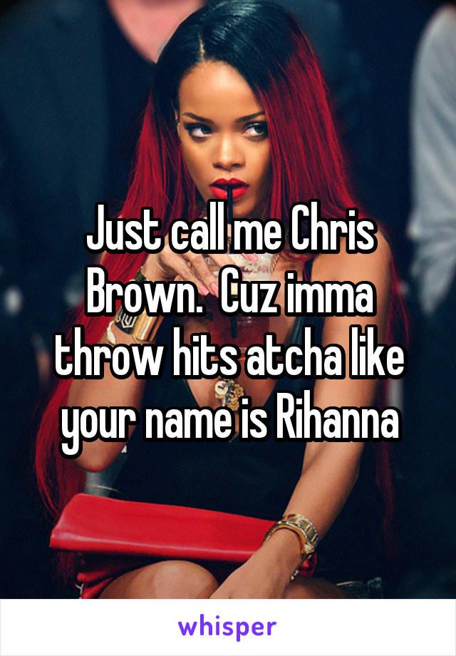 Just call me Chris Brown.  Cuz imma throw hits atcha like your name is Rihanna