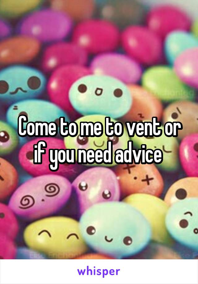 Come to me to vent or if you need advice