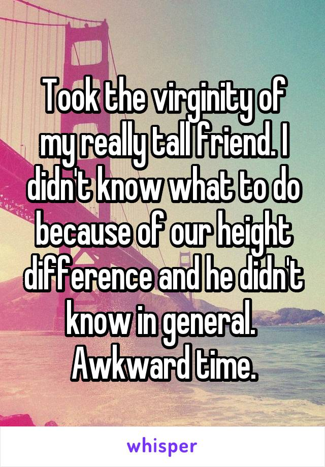 Took the virginity of my really tall friend. I didn't know what to do because of our height difference and he didn't know in general.  Awkward time.