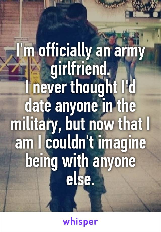 I'm officially an army girlfriend. I never thought I'd date anyone in the military, but now that I am I couldn't imagine being with anyone else.