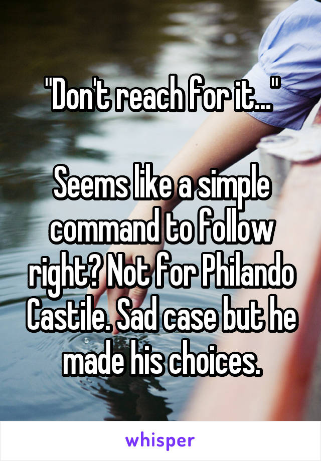"""""""Don't reach for it...""""  Seems like a simple command to follow right? Not for Philando Castile. Sad case but he made his choices."""