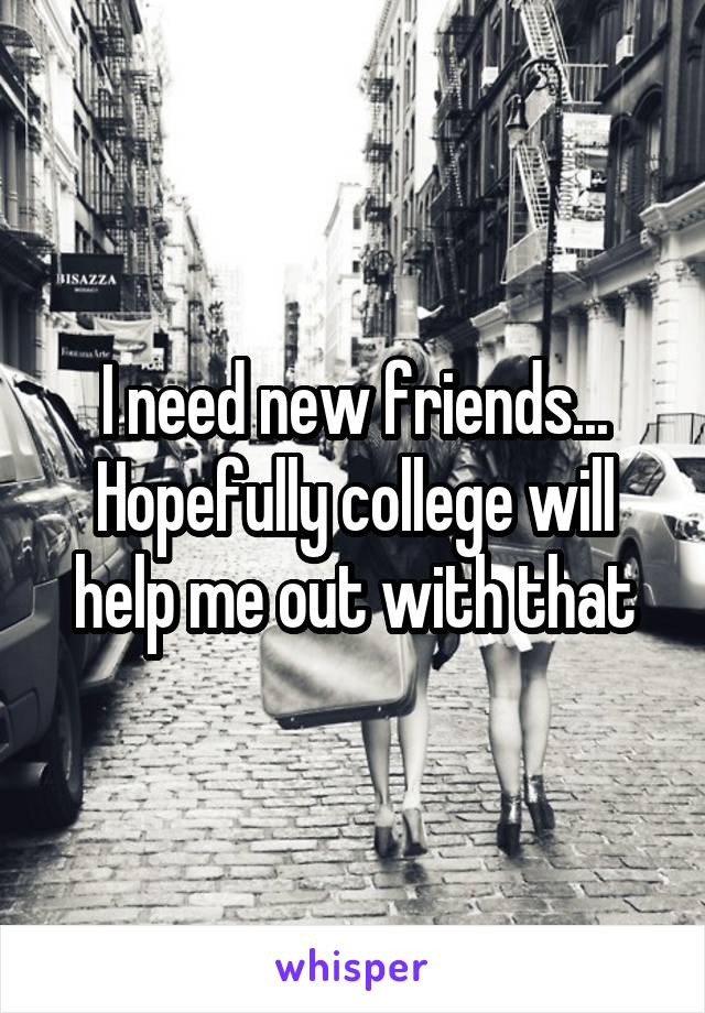 I need new friends... Hopefully college will help me out with that