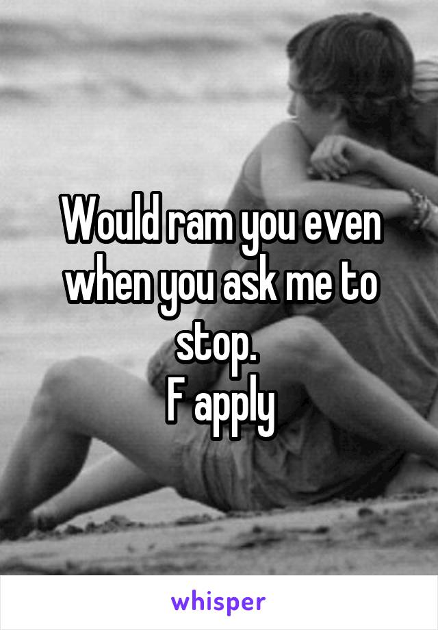 Would ram you even when you ask me to stop.  F apply