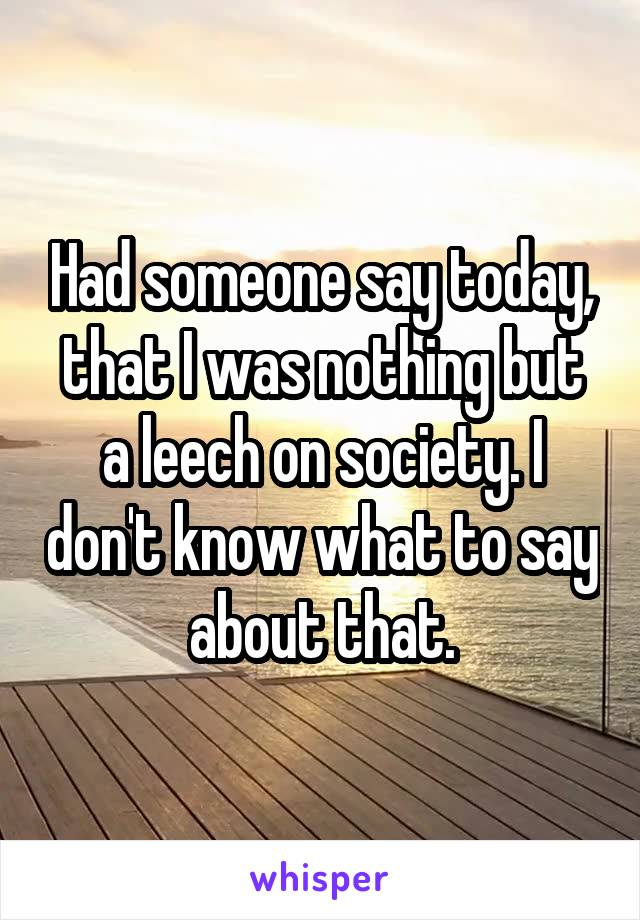 Had someone say today, that I was nothing but a leech on society. I don't know what to say about that.