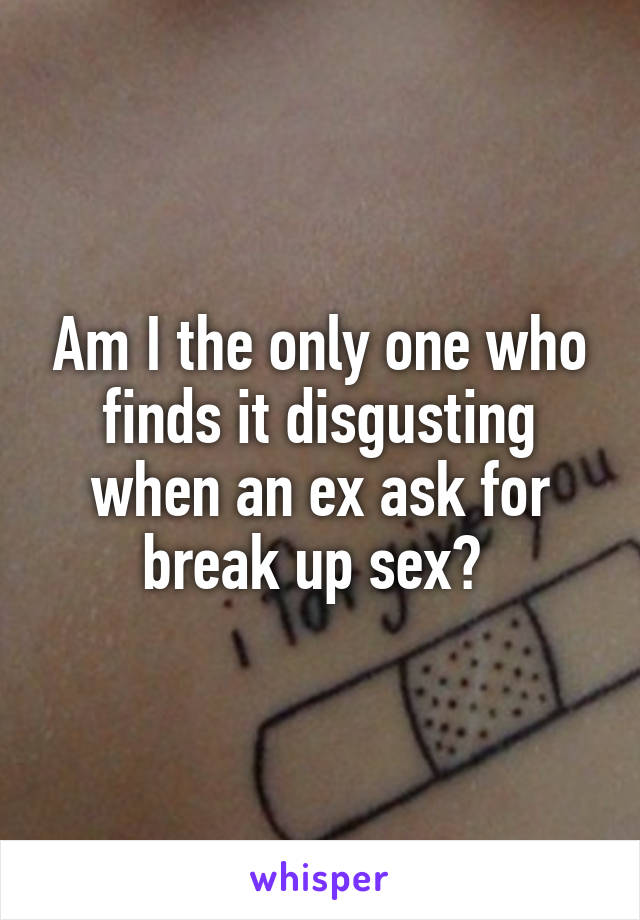 Am I the only one who finds it disgusting when an ex ask for break up sex?