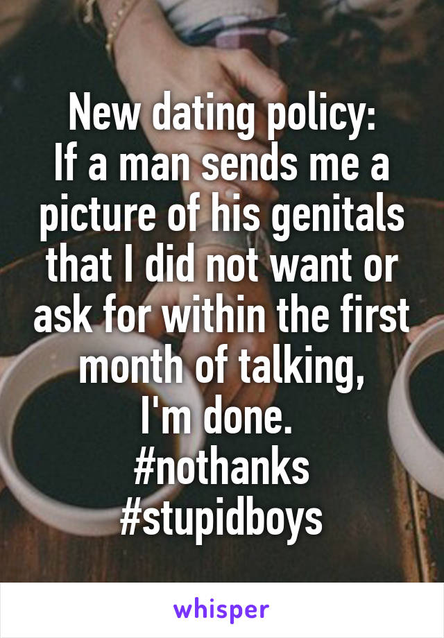 New dating policy: If a man sends me a picture of his genitals that I did not want or ask for within the first month of talking, I'm done.  #nothanks #stupidboys