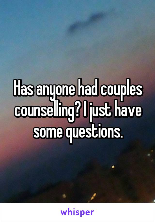 Has anyone had couples counselling? I just have some questions.