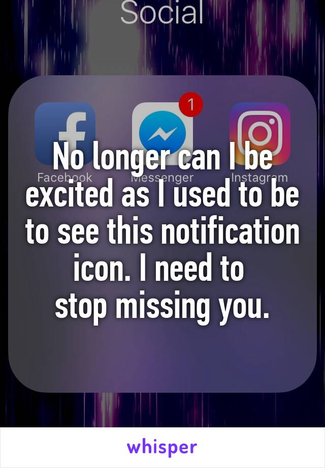 No longer can I be excited as I used to be to see this notification icon. I need to  stop missing you.