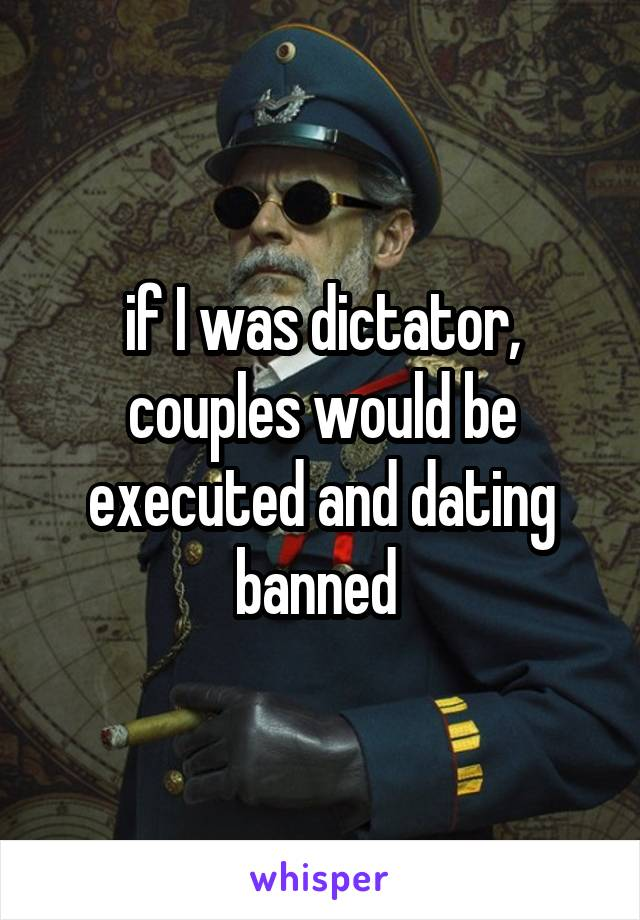 if I was dictator, couples would be executed and dating banned