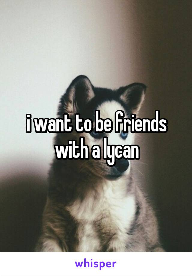 i want to be friends with a lycan