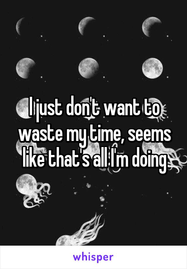 I just don't want to waste my time, seems like that's all I'm doing