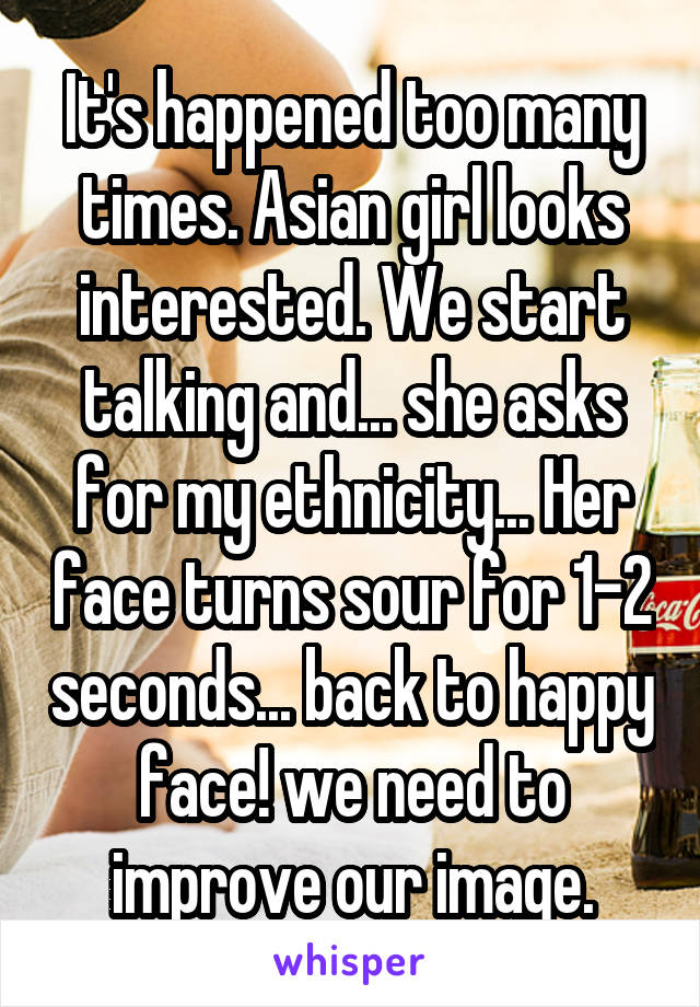 It's happened too many times. Asian girl looks interested. We start talking and... she asks for my ethnicity... Her face turns sour for 1-2 seconds... back to happy face! we need to improve our image.