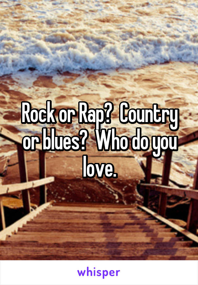 Rock or Rap?  Country or blues?  Who do you love.