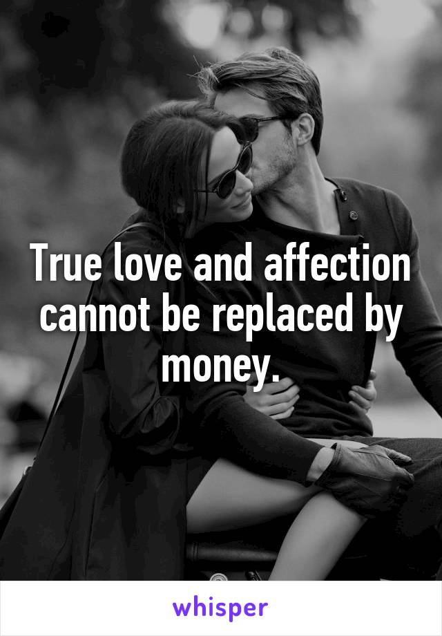 True love and affection cannot be replaced by money.