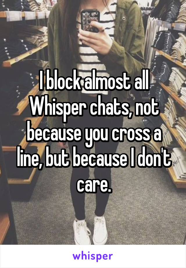 I block almost all Whisper chats, not because you cross a line, but because I don't care.