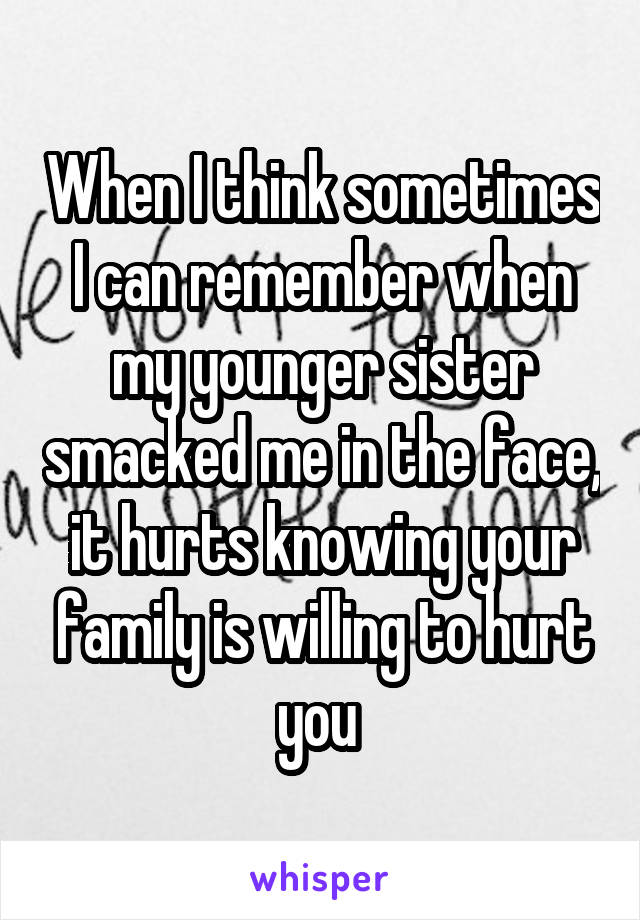 When I think sometimes I can remember when my younger sister smacked me in the face, it hurts knowing your family is willing to hurt you