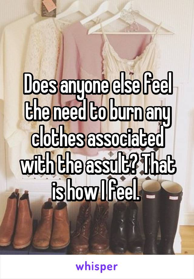 Does anyone else feel the need to burn any clothes associated with the assult? That is how I feel.
