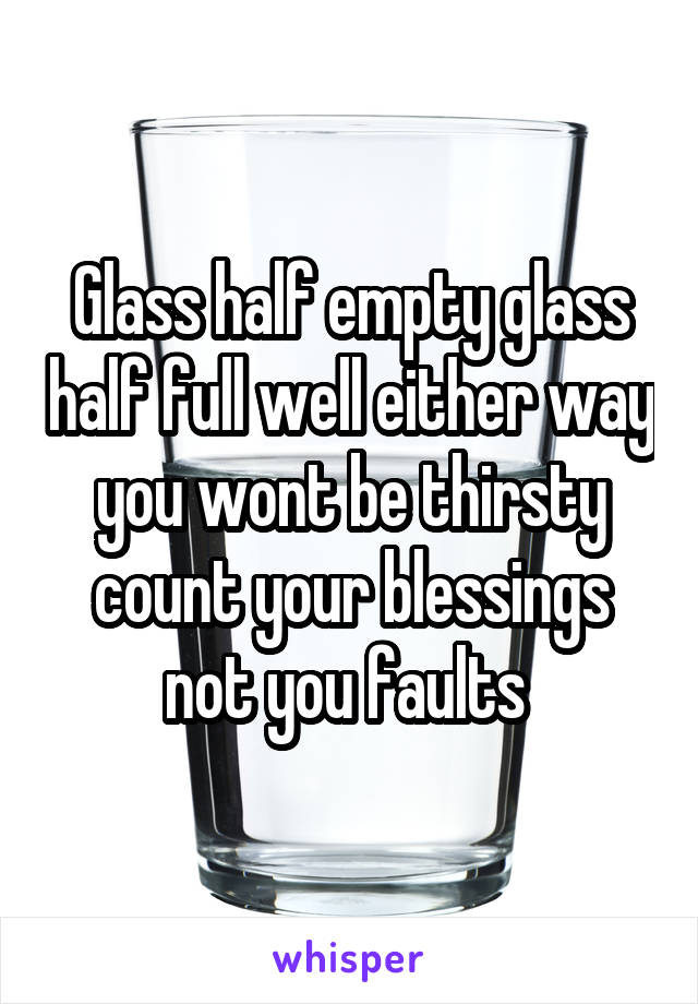 Glass half empty glass half full well either way you wont be thirsty count your blessings not you faults