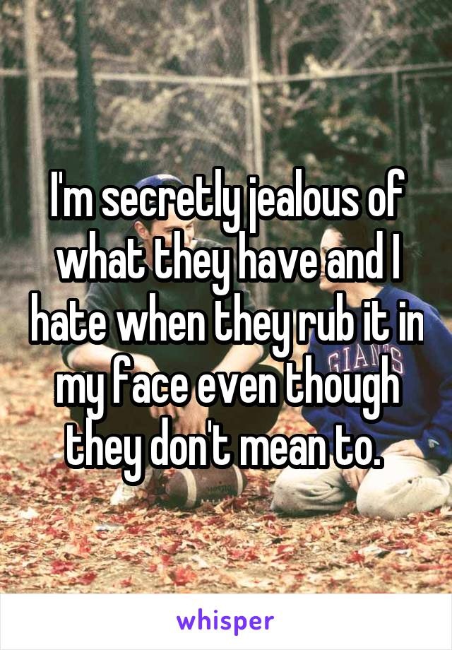 I'm secretly jealous of what they have and I hate when they rub it in my face even though they don't mean to.