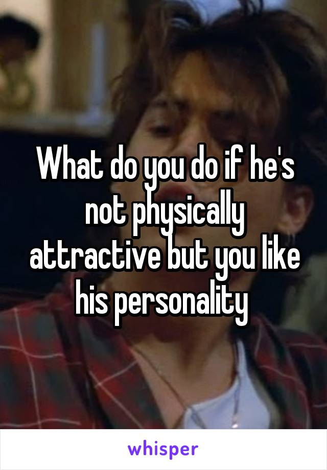 What do you do if he's not physically attractive but you like his personality