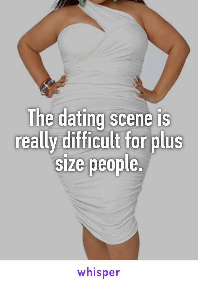 The dating scene is really difficult for plus size people.