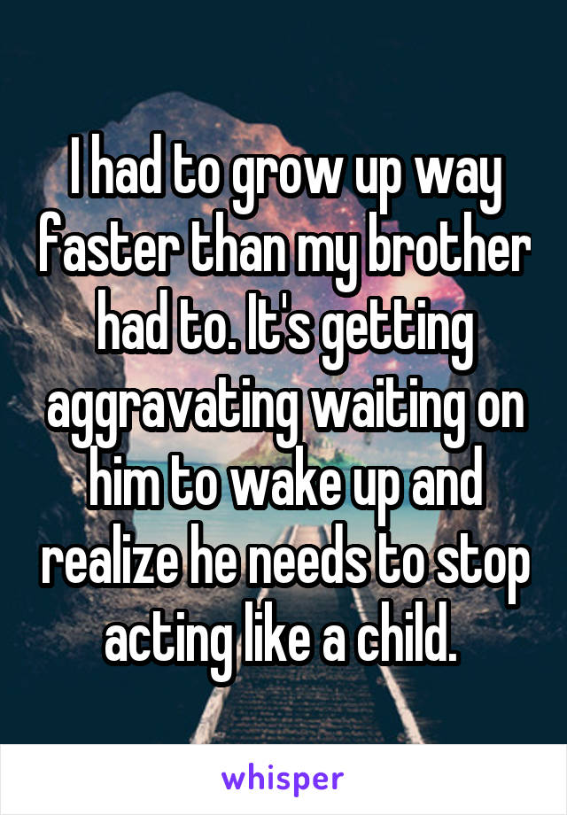 I had to grow up way faster than my brother had to. It's getting aggravating waiting on him to wake up and realize he needs to stop acting like a child.