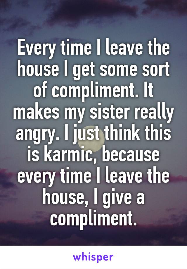 Every time I leave the house I get some sort of compliment. It makes my sister really angry. I just think this is karmic, because every time I leave the house, I give a compliment.