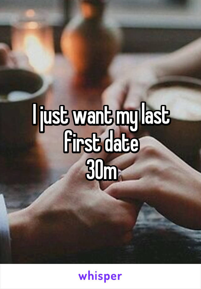 I just want my last first date 30m
