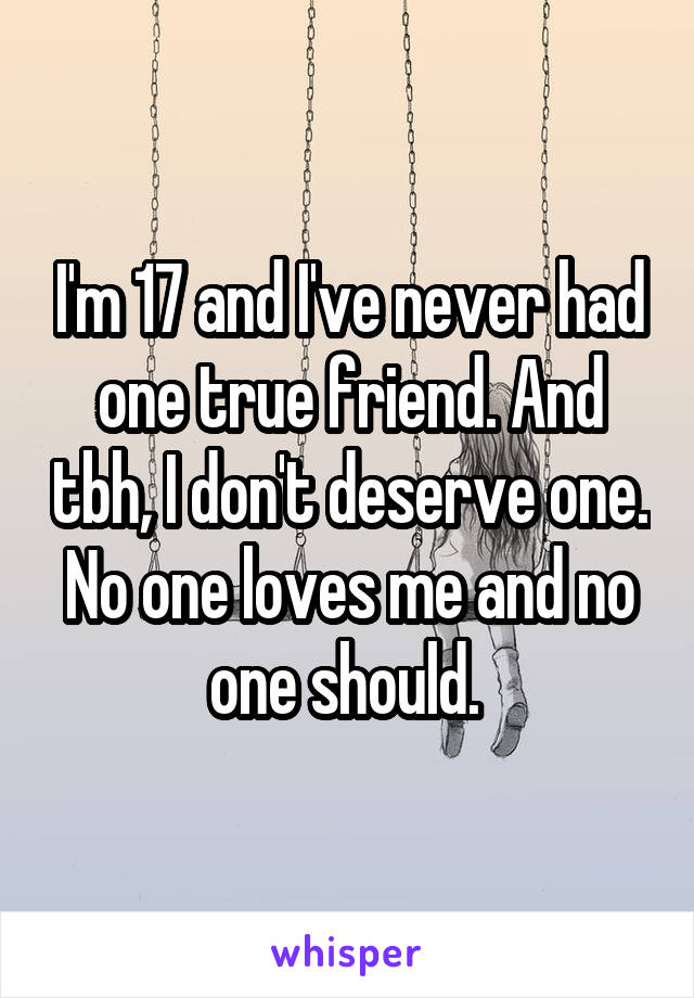 I'm 17 and I've never had one true friend. And tbh, I don't deserve one. No one loves me and no one should.