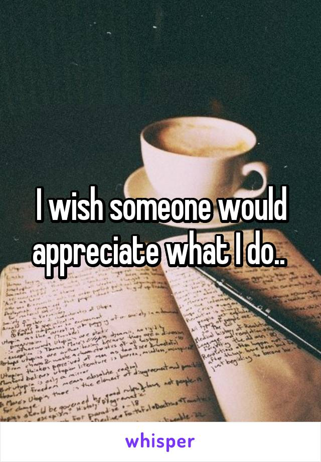 I wish someone would appreciate what I do..