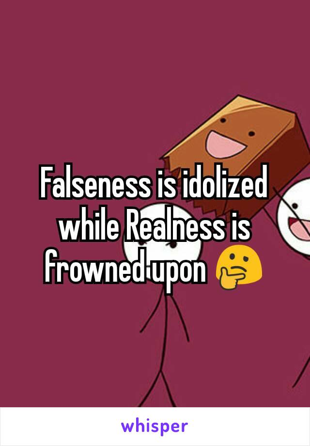 Falseness is idolized while Realness is frowned upon 🤔