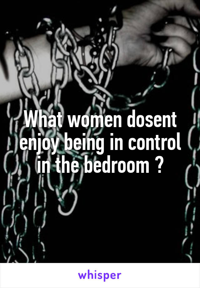 What women dosent enjoy being in control in the bedroom ?