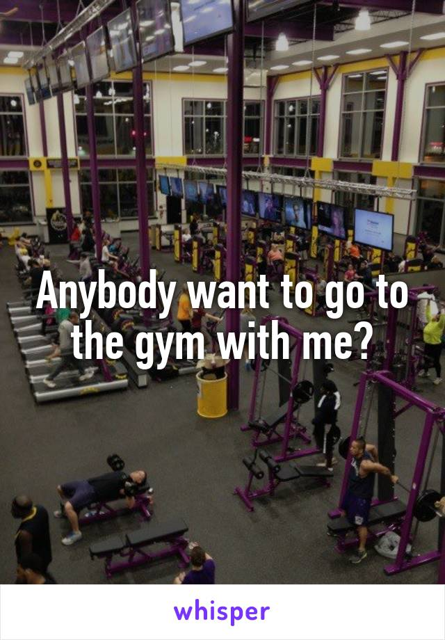 Anybody want to go to the gym with me?