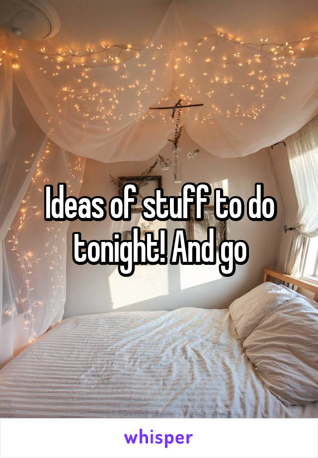 Ideas of stuff to do tonight! And go
