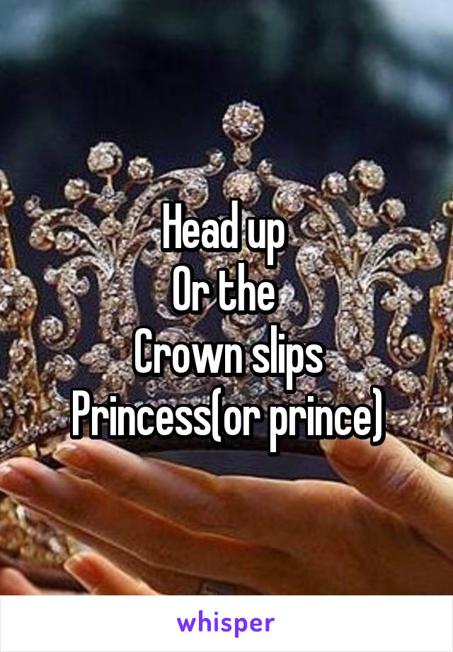 Head up  Or the  Crown slips Princess(or prince)
