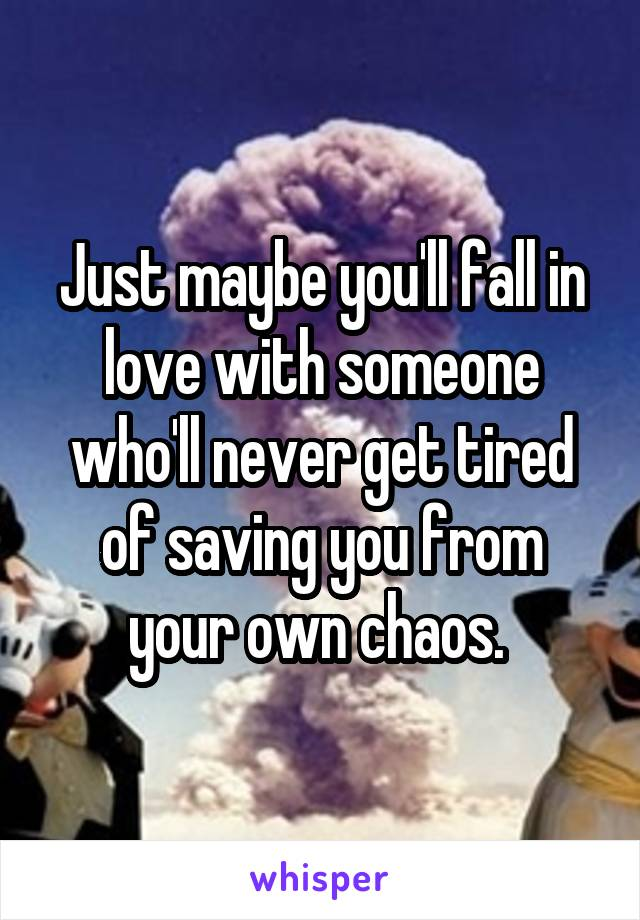 Just maybe you'll fall in love with someone who'll never get tired of saving you from your own chaos.